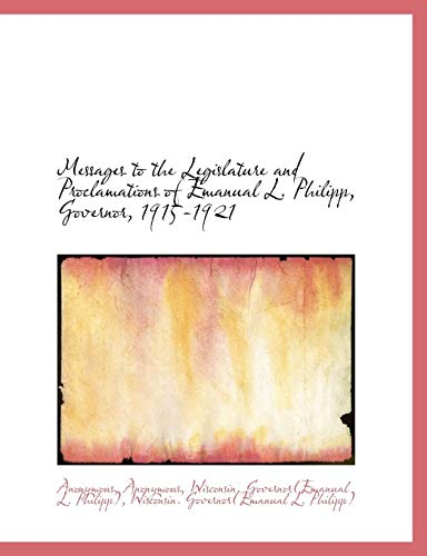 9781115950435: Messages to the Legislature and Proclamations of Emanual L. Philipp, Governor, 1915-1921