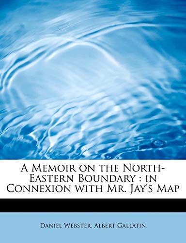 A Memoir on the North-Eastern Boundary: in Connexion with Mr. Jay's Map (9781115955010) by Daniel Webster; Albert Gallatin