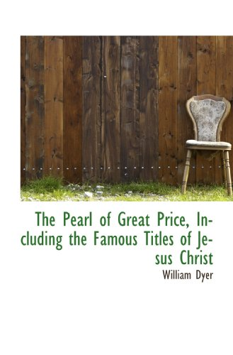 The Pearl of Great Price, Including the Famous Titles of Jesus Christ (1115974564) by William Dyer
