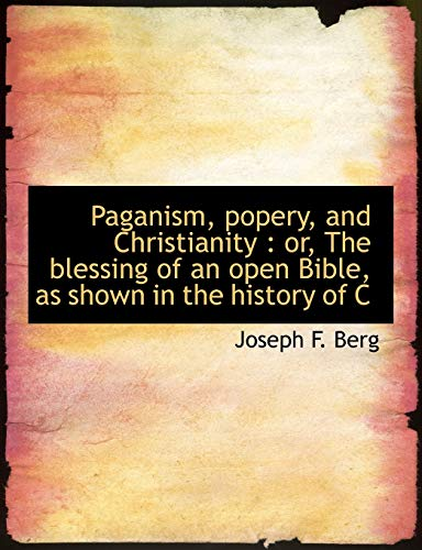 9781115977579: Paganism, popery, and Christianity: or, The blessing of an open Bible, as shown in the history of C