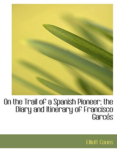 9781115984195: On the Trail of a Spanish Pioneer; the Diary and Itinerary of Francisco Garcés