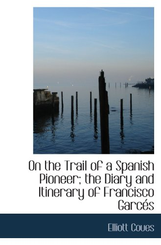 9781115984225: On the Trail of a Spanish Pioneer; the Diary and Itinerary of Francisco Garcés