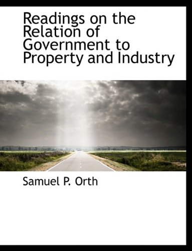 Readings on the Relation of Government to Property and Industry: Samuel P. Orth