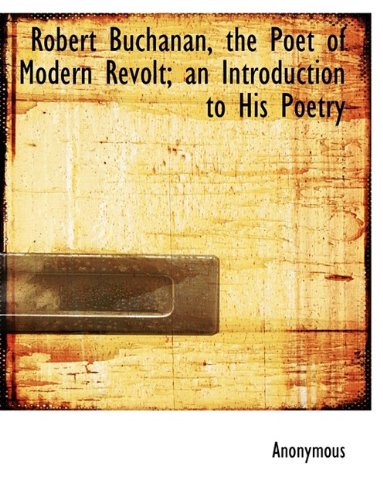 9781116047622: Robert Buchanan, the Poet of Modern Revolt; an Introduction to His Poetry