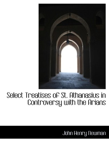 Select Treatises of St. Athanasius in Controversy with the Arians (9781116117837) by John Henry Newman
