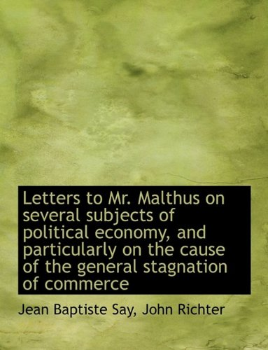 Letters to Mr. Malthus on several subjects of political economy, and particularly on the cause of th (1116147327) by John Richter; Jean Baptiste Say