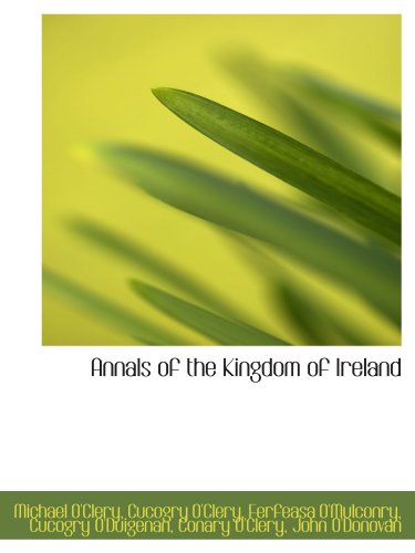 Annals of the Kingdom of Ireland (9781116153668) by O'Clery, Michael; O'Clery, Cucogry; O'Mulconry, Ferfeasa; O'Duigenan, Cucogry; O'Clery, Conary; O'Donovan, John