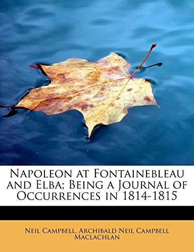 Napoleon at Fontainebleau and Elba; Being a Journal of Occurrences in 1814-1815 (1116183161) by Campbell, Neil; Maclachlan, Archibald Neil Campbell