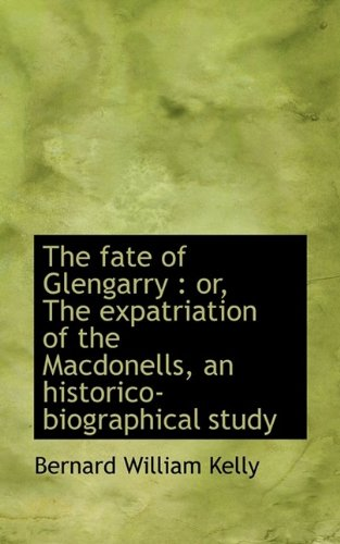 9781116186956: The fate of Glengarry: or, The expatriation of the Macdonells, an historico-biographical study