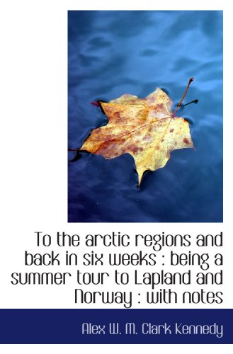 9781116204247: To the arctic regions and back in six weeks : being a summer tour to Lapland and Norway : with notes
