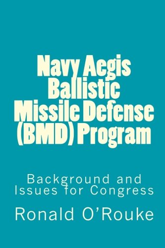 Navy Aegis Ballistic Missile Defense (BMD) Program: Background and Issues for Congress: O'Rouke, ...