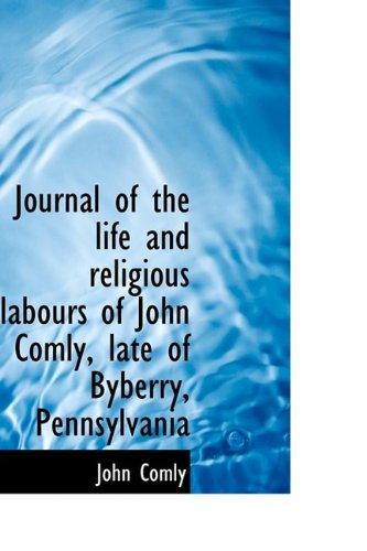 Journal of the life and religious labours of John Comly, late of Byberry, Pennsylvania: Comly, John