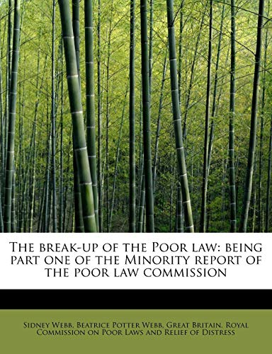 The break-up of the Poor law: being part one of the Minority report of the poor law commission: ...