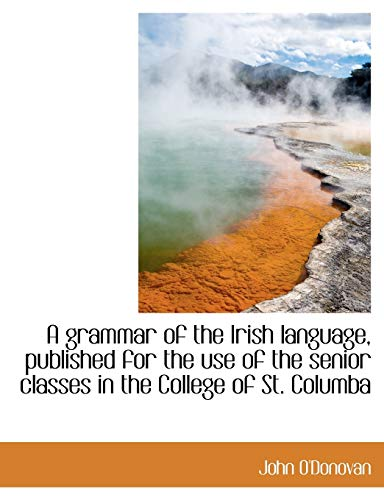 A grammar of the Irish language, published for the use of the senior classes in the College of St. C (1116378647) by John O'Donovan