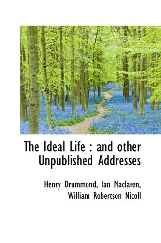 The Ideal Life: and other Unpublished Addresses: Drummond, Henry; Maclaren, Ian; Nicoll, William ...