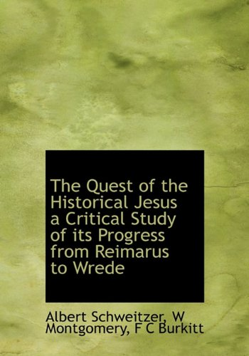 The Quest of the Historical Jesus a Critical Study of its Progress from Reimarus to Wrede: Albert ...