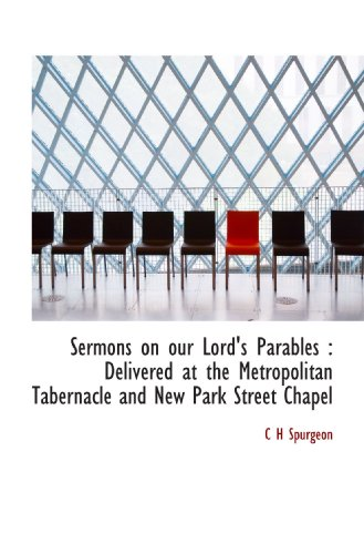 Sermons on our Lord's Parables: Delivered at the Metropolitan Tabernacle and New Park Street Chapel (9781116444698) by C H Spurgeon