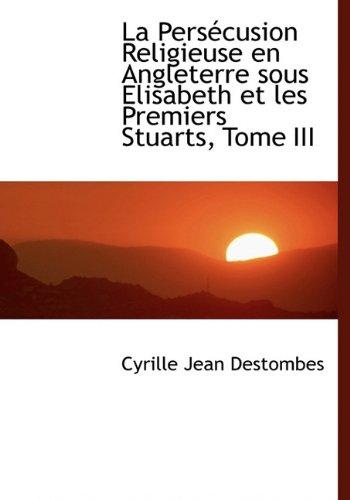 9781116457728: La Pers Cusion Religieuse En Angleterre Sous Elisabeth Et Les Premiers Stuarts, Tome III