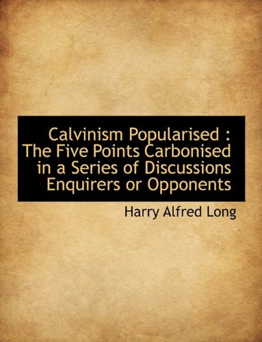 Calvinism Popularised: The Five Points Carbonised in a Series of Discussions Enquirers or Opponents...