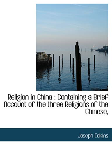 Religion in China: Containing a Brief Account of the three Religions of the Chinese,: Joseph Edkins