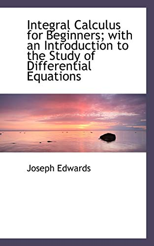 Integral Calculus for Beginners; With an Introduction: Joseph Edwards