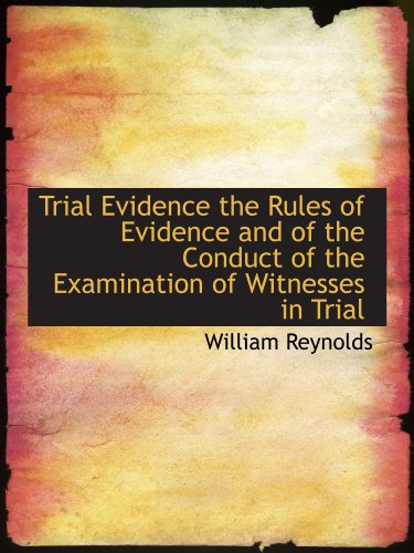 Trial Evidence the Rules of Evidence and of the Conduct of the Examination of Witnesses in Trial (1116629593) by William Reynolds