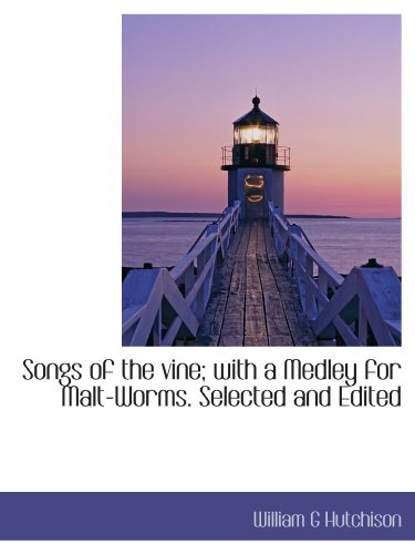 Songs of the vine; with a Medley for Malt-Worms. Selected and Edited (9781116639865) by William G Hutchison