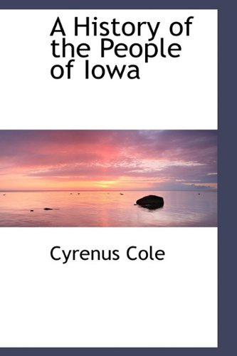 A History of the People of Iowa: Cyrenus Cole