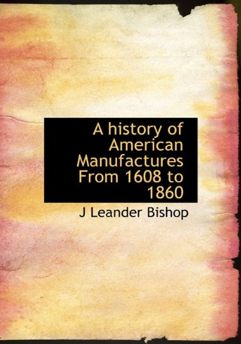 A History of American Manufactures from 1608: J. Leander Bishop