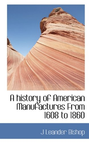 A history of American Manufactures From 1608: J Leander Bishop