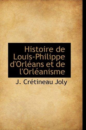 Histoire de Louis-Philippe d'Orléans et de l'Orléanisme (French Edition): J. Crà tineau Joly