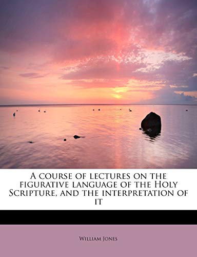 9781116668988: A course of lectures on the figurative language of the Holy Scripture, and the interpretation of it