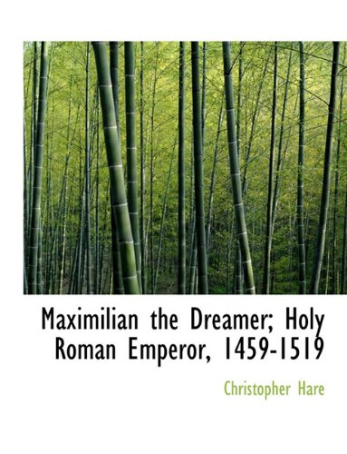 Maximilian the Dreamer; Holy Roman Emperor, 1459-1519 (9781116693355) by Christopher Hare