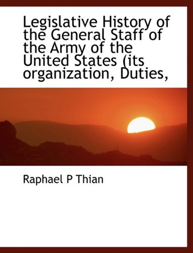 Legislative History of the General Staff of the Army of the United States (its organization, Duties...