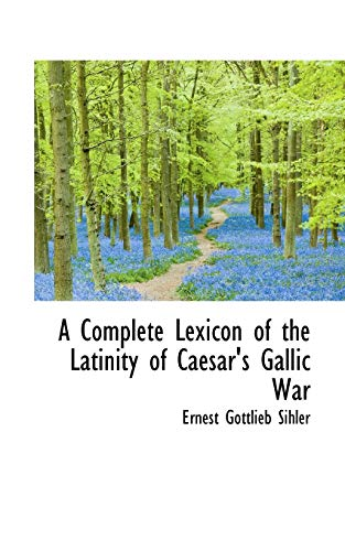 9781116752960: A Complete Lexicon of the Latinity of Caesar's Gallic War