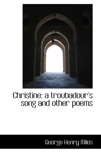 Christine: a troubadour's song and other poems: Miles, George Henry