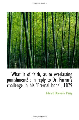 What is of faith, as to everlasting punishment?: In reply to Dr. Farrar's challenge in his 'Eternal (1116777762) by Pusey, Edward Bouverie