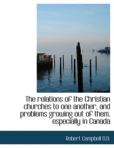 The Relations of the Christian Churches to One Another, and Problems Growing Out of Them, Especially (1116788691) by Robert Campbell