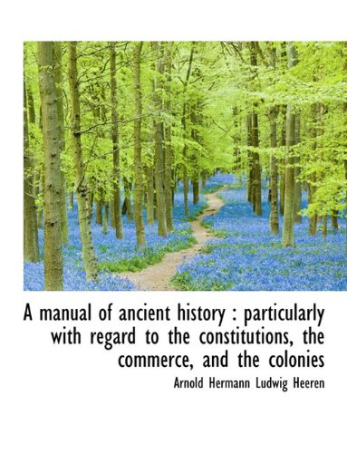 A Manual of Ancient History: Particularly with Regard to the Constitutions, the Commerce, and the C...