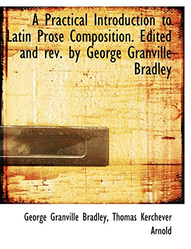 9781116810707: A Practical Introduction to Latin Prose Composition. Edited and rev. by George Granville Bradley