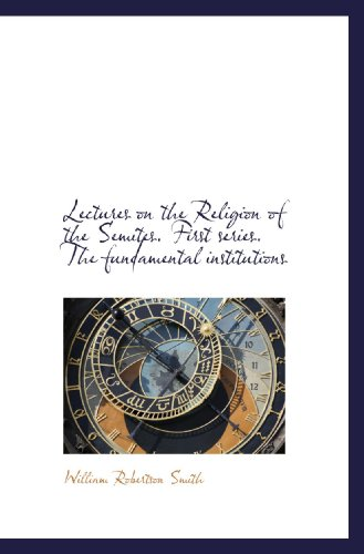 Lectures on the Religion of the Semites. First series. The fundamental institutions: William ...