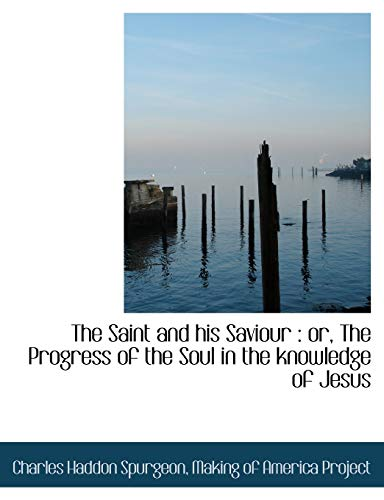 The Saint and his Saviour: or, The Progress of the Soul in the knowledge of Jesus (9781116863741) by Charles Haddon Spurgeon