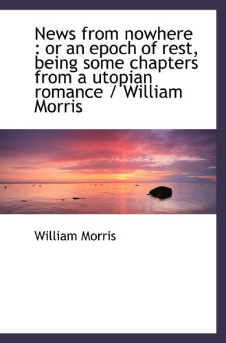 News from nowhere: or an epoch of rest, being some chapters from a utopian romance / William Morris (1116872080) by Morris, William