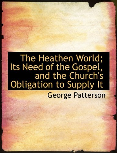 9781116877045: The Heathen World; Its Need of the Gospel, and the Church's Obligation to Supply It