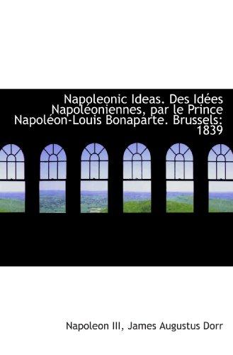 Napoleonic Ideas. Des Idées Napoléoniennes, par le Prince Napoléon-Louis Bonaparte. Brussels: 1839 (9781116904871) by Napoleon; James Augustus Dorr