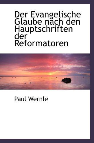 Der Evangelische Glaube nach den Hauptschriften der: Wernle, Paul