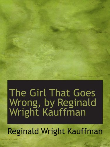 9781116921335: The Girl That Goes Wrong, by Reginald Wright Kauffman