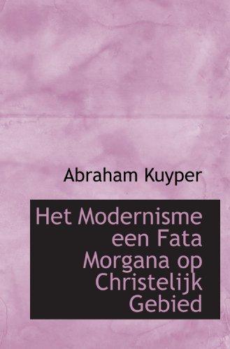 Het Modernisme een Fata Morgana op Christelijk Gebied (Dutch Edition) (9781116933574) by Kuyper, Abraham