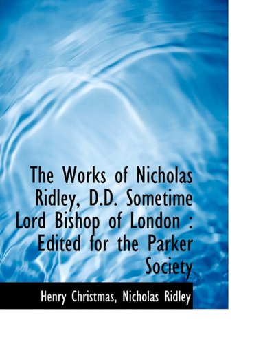The Works of Nicholas Ridley, D.D. Sometime Lord Bishop of London: Edited for the Parker Society: ...