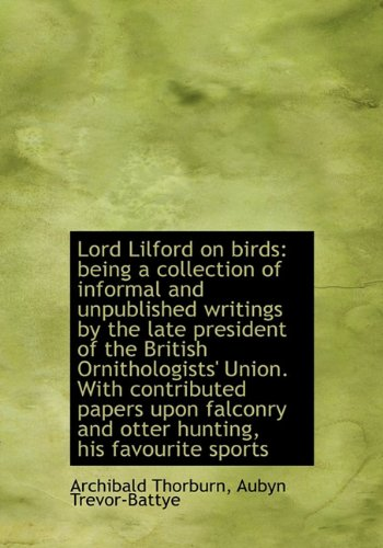 Lord Lilford on Birds: Being a Collection of Informal and Unpublished Writings by the Late President (9781116991024) by Archibald Thorburn; Aubyn Trevor-Battye